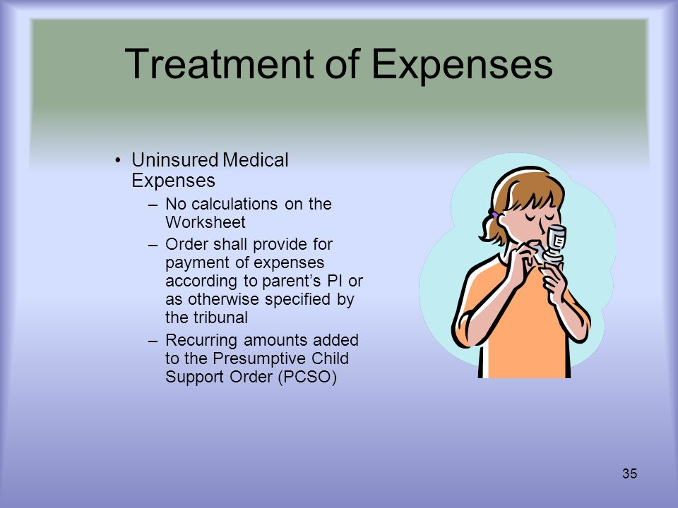 35 Treatment of Expenses Uninsured Medical Expenses –No calculations on the Worksheet –Order shall provide for payment of expenses according to parent