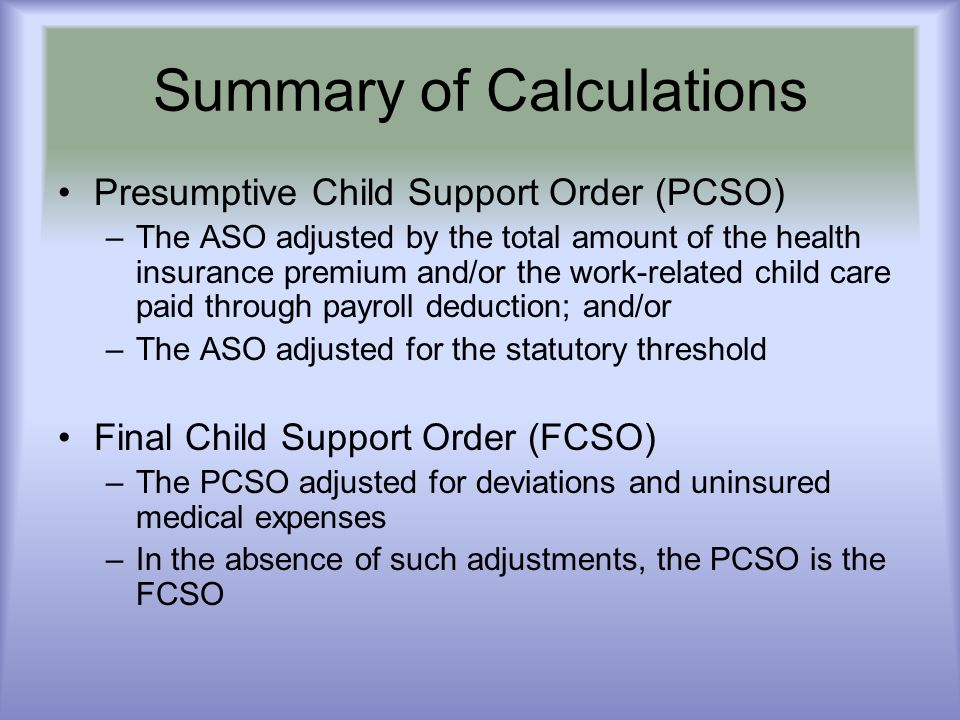 Summary of Calculations Presumptive Child Support Order (PCSO) –The ASO adjusted by the total amount of the health insurance premium and/or the work-r