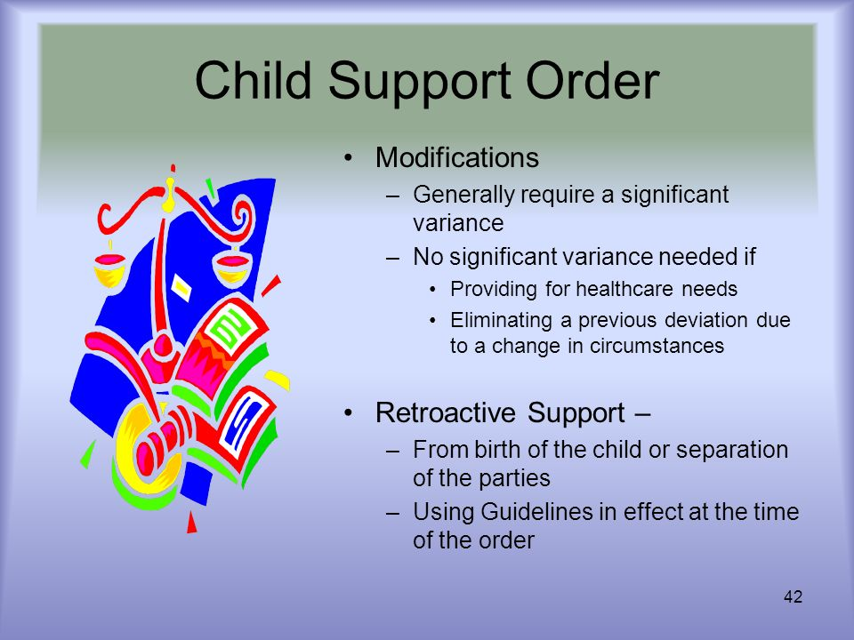 42 Child Support Order Modifications –Generally require a significant variance –No significant variance needed if Providing for healthcare needs Elimi