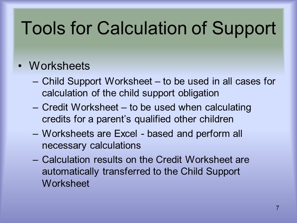7 Worksheets –Child Support Worksheet – to be used in all cases for calculation of the child support obligation –Credit Worksheet – to be used when ca