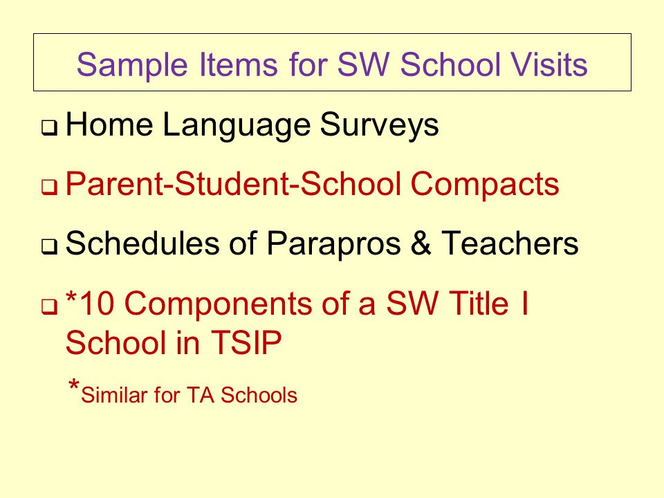 Sample Items for SW School Visits Home Language Surveys Parent-Student-School Compacts Schedules of Parapros & Teachers *10 Components of a SW Title I School in TSIP * Similar for TA Schools