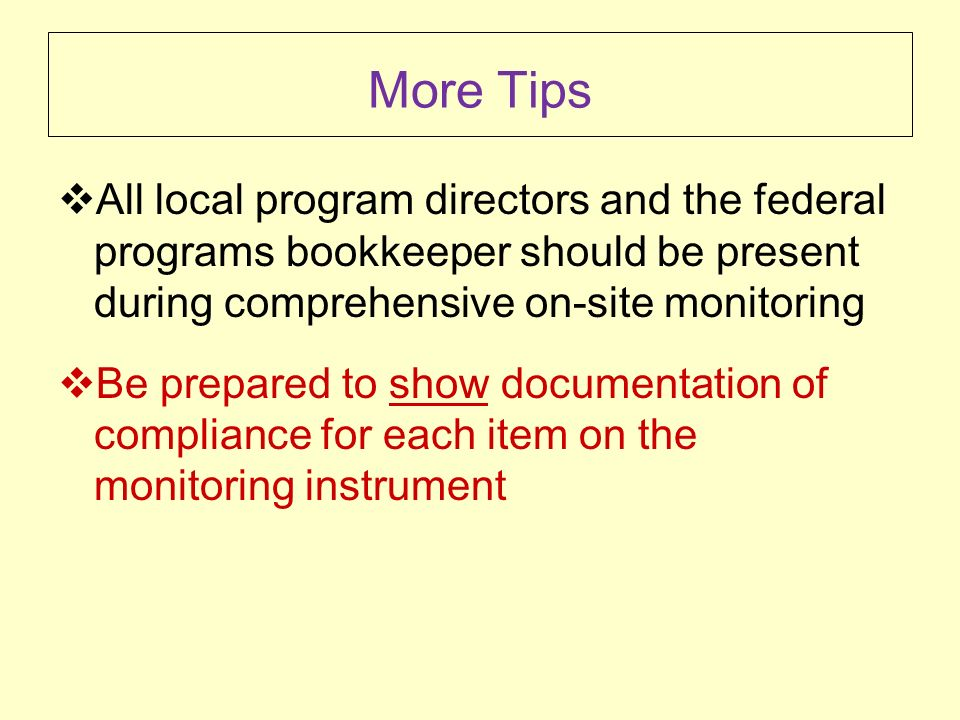 More Tips All local program directors and the federal programs bookkeeper should be present during comprehensive on-site monitoring Be prepared to show documentation of compliance for each item on the monitoring instrument