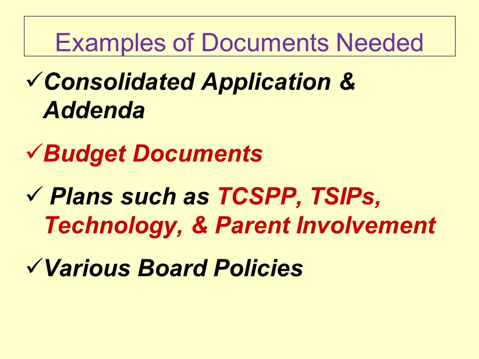 Examples of Documents Needed Consolidated Application & Addenda Budget Documents Plans such as TCSPP, TSIPs, Technology, & Parent Involvement Various Board Policies