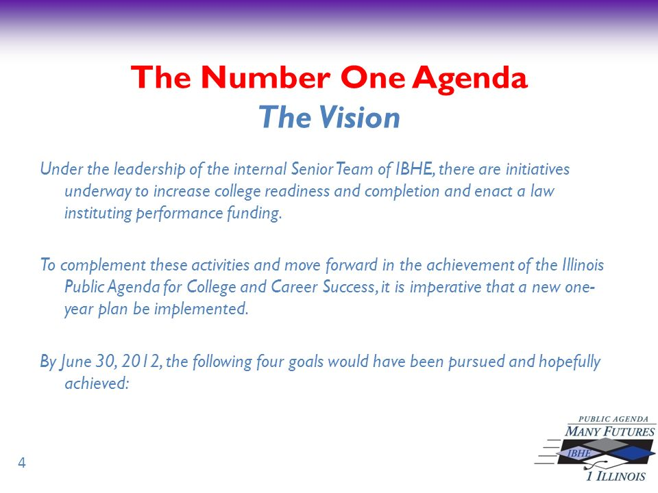 The Number One Agenda Four Goals 1)Reduce the achievement gap through public awareness efforts, with focus on minority and low income students 2)Increase the number of dual credit programs by three that address the Illinois Public Agenda for College and Career Success 3)Provide support in the development of performance funding metrics for inclusion in FY 2013 IBHE budget recommendations 4)Write and submit a dropout re-enrollment proposal designed to reduce the achievement gap and to leverage State funds 5