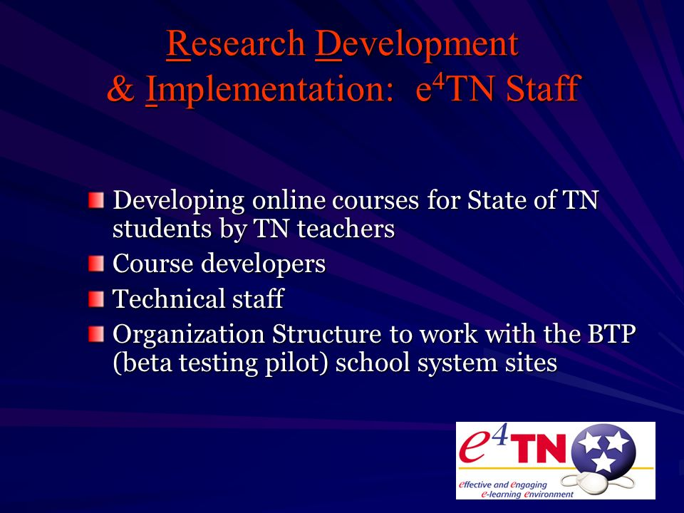 Research Development & Implementation: e 4 TN Staff Developing online courses for State of TN students by TN teachers Course developers Technical staff Organization Structure to work with the BTP (beta testing pilot) school system sites