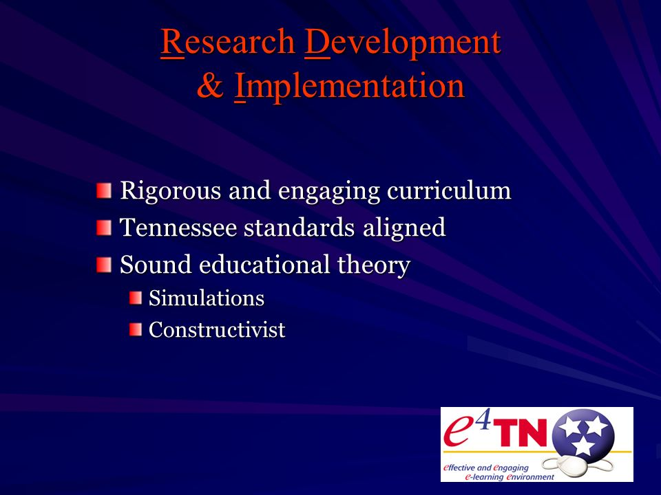 Research Development & Implementation Rigorous and engaging curriculum Tennessee standards aligned Sound educational theory Simulations Constructivist