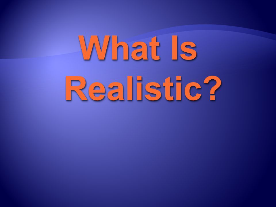What Is Realistic?