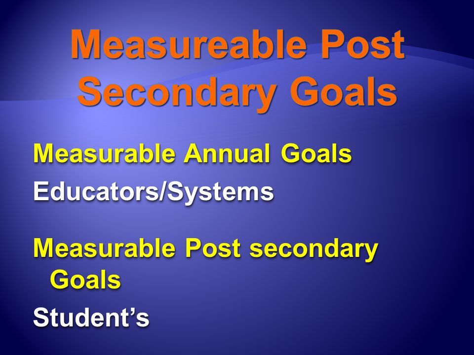 Measurable Annual Goals Educators/Systems Measurable Post secondary Goals Students Measurable Annual Goals Educators/Systems Measurable Post secondary