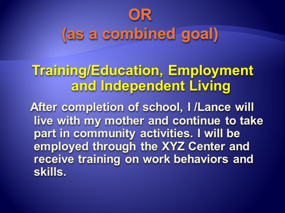 Training/Education, Employment and Independent Living After completion of school, I /Lance will live with my mother and continue to take part in commu
