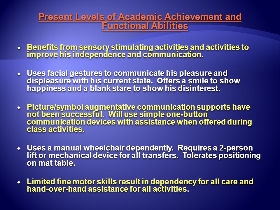Present Levels of Academic Achievement and Functional Abilities Benefits from sensory stimulating activities and activities to improve his independenc