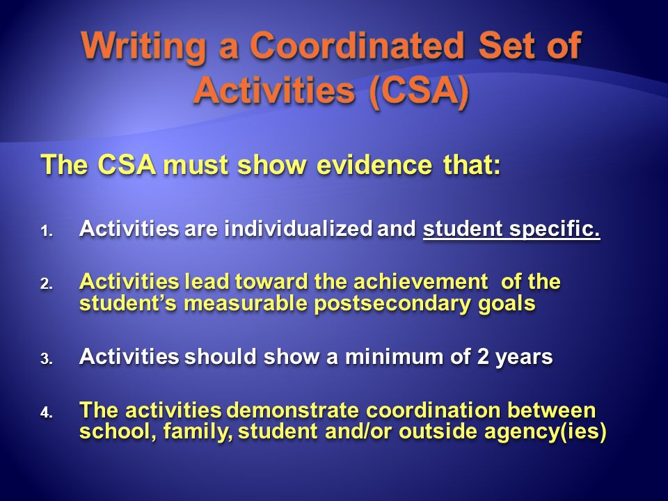 The CSA must show evidence that: 1. Activities are individualized and student specific. 2. Activities lead toward the achievement of the students meas
