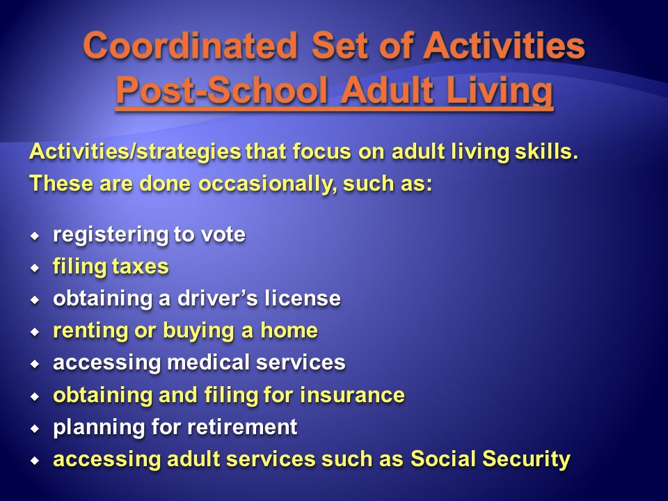 Activities/strategies that focus on adult living skills. These are done occasionally, such as: registering to vote registering to vote filing taxes fi