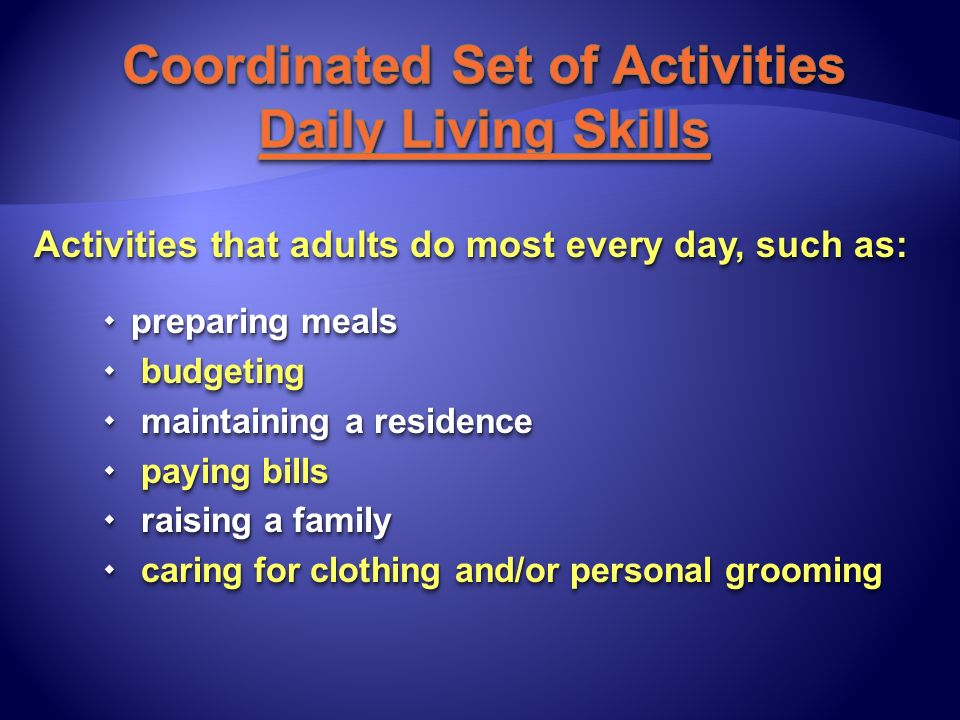 Activities that adults do most every day, such as: preparing meals preparing meals budgeting budgeting maintaining a residence maintaining a residence