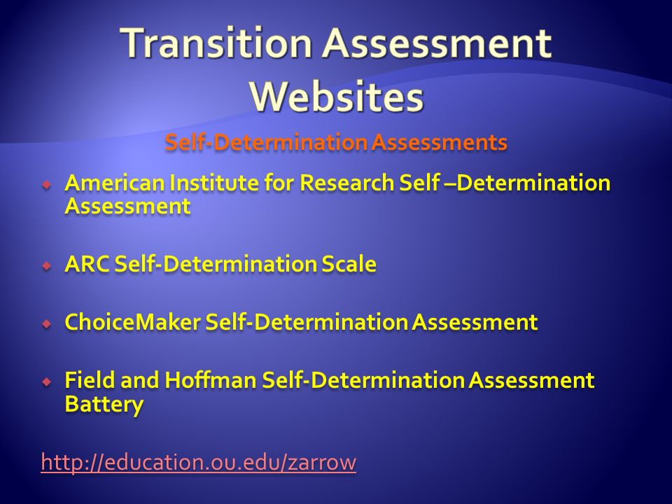 Self-Determination Assessments American Institute for Research Self –Determination Assessment ARC Self-Determination Scale ChoiceMaker Self-Determinat