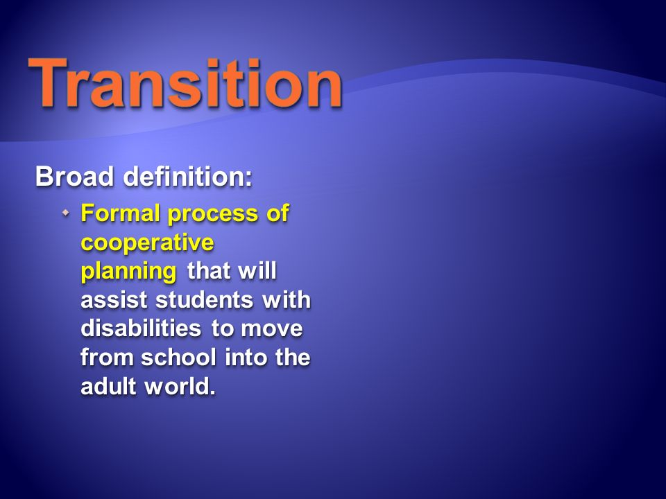 Broad definition: Formal process of cooperative planning that will assist students with disabilities to move from school into the adult world. Formal