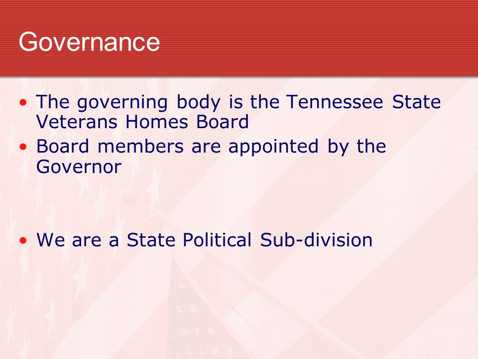 Governance The governing body is the Tennessee State Veterans Homes Board Board members are appointed by the Governor We are a State Political Sub-division