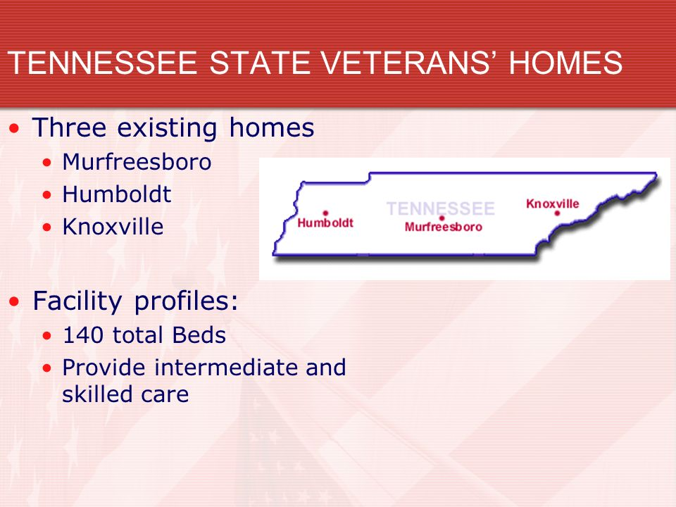 TENNESSEE STATE VETERANS HOMES Planned Facilities: Clarksville 96 beds - 2014 Cleveland 108 beds - 2015 Memphis 140 beds - 2017 Tri-Cities 108 beds – 2018 Clarksville Cleveland Memphis Tri-Cities