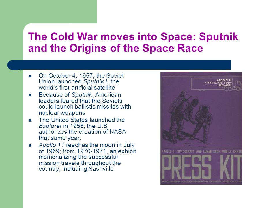 The Cold War moves into Space: Sputnik and the Origins of the Space Race On October 4, 1957, the Soviet Union launched Sputnik I, the worlds first artificial satellite Because of Sputnik, American leaders feared that the Soviets could launch ballistic missiles with nuclear weapons The United States launched the Explorer in 1958; the U.S.