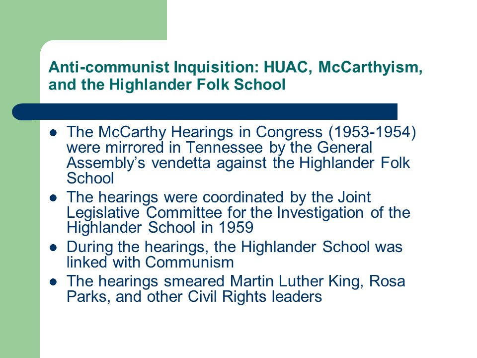 Anti-communist Inquisition: HUAC, McCarthyism, and the Highlander Folk School The McCarthy Hearings in Congress (1953-1954) were mirrored in Tennessee by the General Assemblys vendetta against the Highlander Folk School The hearings were coordinated by the Joint Legislative Committee for the Investigation of the Highlander School in 1959 During the hearings, the Highlander School was linked with Communism The hearings smeared Martin Luther King, Rosa Parks, and other Civil Rights leaders