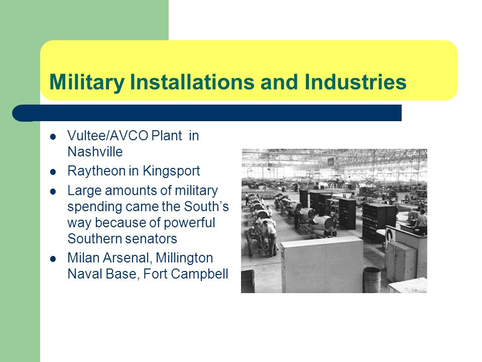 Military Installations and Industries Vultee/AVCO Plant in Nashville Raytheon in Kingsport Large amounts of military spending came the Souths way because of powerful Southern senators Milan Arsenal, Millington Naval Base, Fort Campbell