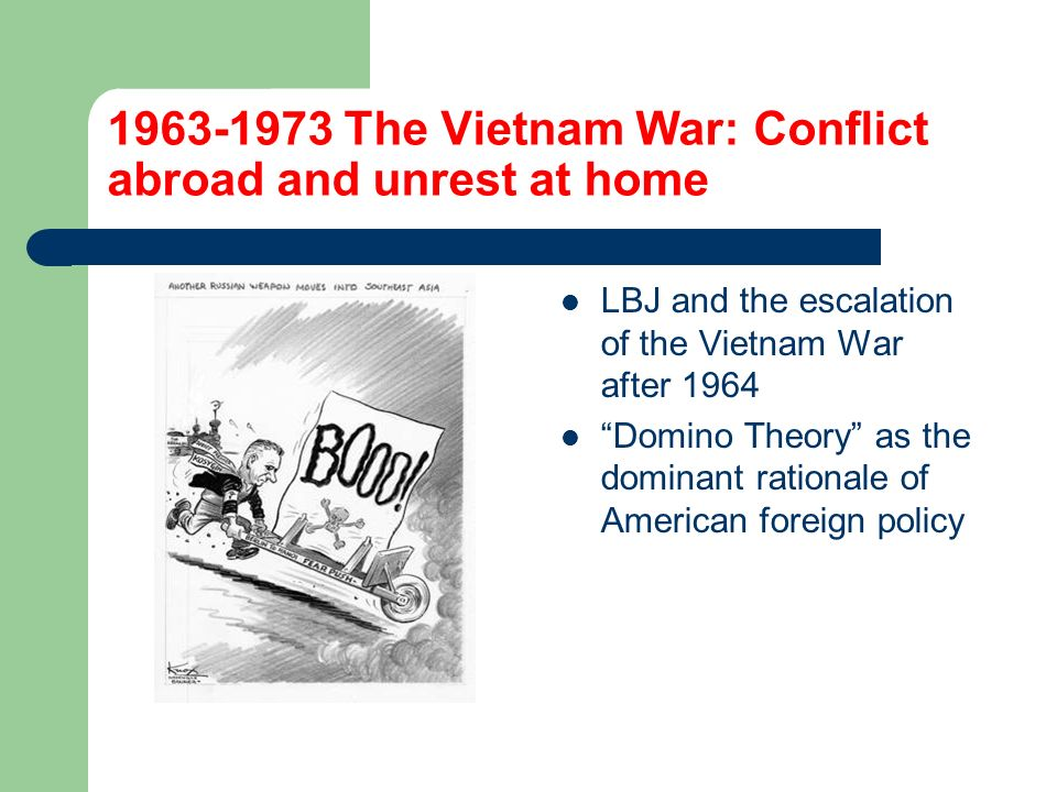 1963-1973 The Vietnam War: Conflict abroad and unrest at home LBJ and the escalation of the Vietnam War after 1964 Domino Theory as the dominant rationale of American foreign policy