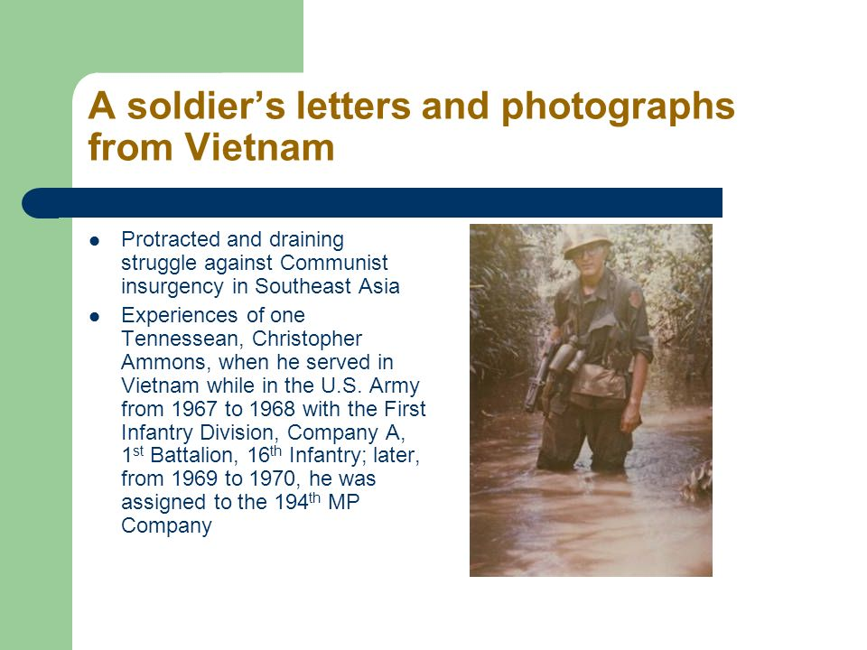 A soldiers letters and photographs from Vietnam Protracted and draining struggle against Communist insurgency in Southeast Asia Experiences of one Tennessean, Christopher Ammons, when he served in Vietnam while in the U.S.