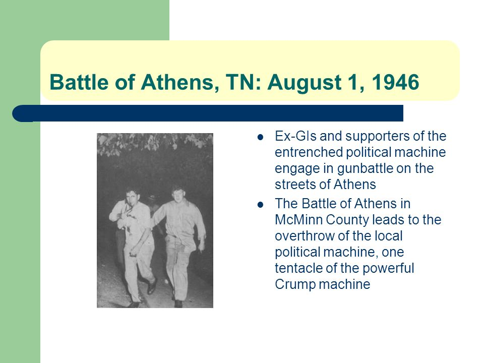 Battle of Athens, TN: August 1, 1946 Ex-GIs and supporters of the entrenched political machine engage in gunbattle on the streets of Athens The Battle of Athens in McMinn County leads to the overthrow of the local political machine, one tentacle of the powerful Crump machine