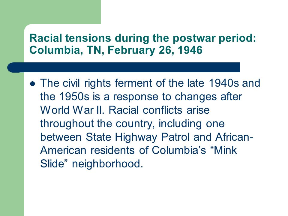 Racial tensions during the postwar period: Columbia, TN, February 26, 1946 The civil rights ferment of the late 1940s and the 1950s is a response to changes after World War II.