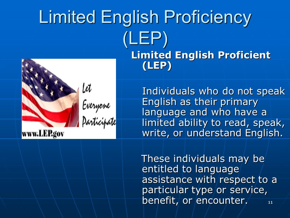 11 Limited English Proficiency (LEP) Limited English Proficient (LEP) Individuals who do not speak English as their primary language and who have a li