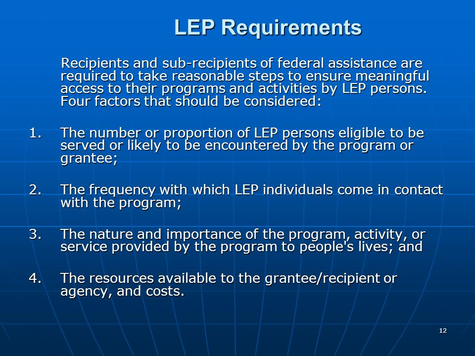 12 LEP Requirements LEP Requirements Recipients and sub-recipients of federal assistance are required to take reasonable steps to ensure meaningful ac