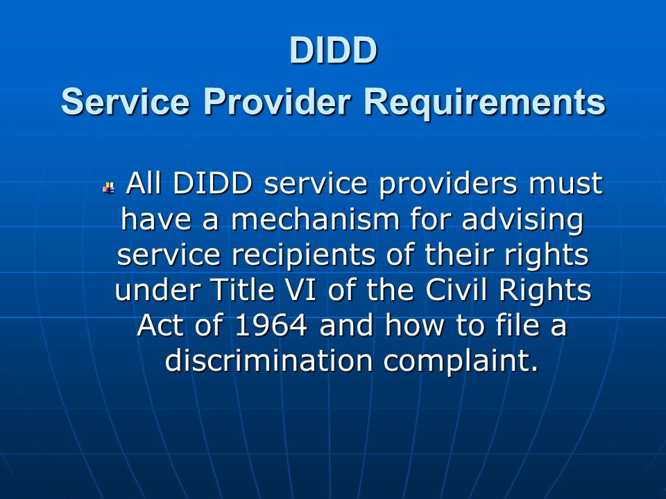 DIDD Service Provider Requirements All DIDD service providers must have a mechanism for advising service recipients of their rights under Title VI of