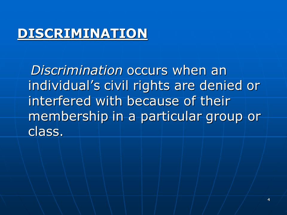 4 DISCRIMINATION Discrimination occurs when an individuals civil rights are denied or interfered with because of their membership in a particular grou