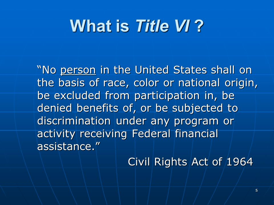 5 What is Title VI ? No person in the United States shall on the basis of race, color or national origin, be excluded from participation in, be denied