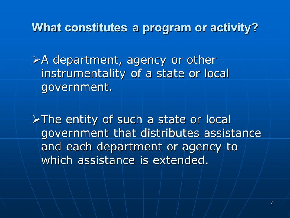 7 What constitutes a program or activity? A department, agency or other instrumentality of a state or local government. A department, agency or other