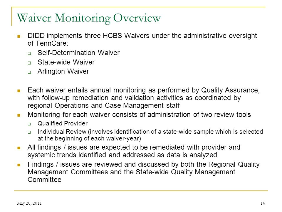 May 20, Waiver Monitoring Overview DIDD implements three HCBS Waivers under the administrative oversight of TennCare: Self-Determination Waiver State-wide Waiver Arlington Waiver Each waiver entails annual monitoring as performed by Quality Assurance, with follow-up remediation and validation activities as coordinated by regional Operations and Case Management staff Monitoring for each waiver consists of administration of two review tools Qualified Provider Individual Review (involves identification of a state-wide sample which is selected at the beginning of each waiver-year) All findings / issues are expected to be remediated with provider and systemic trends identified and addressed as data is analyzed.
