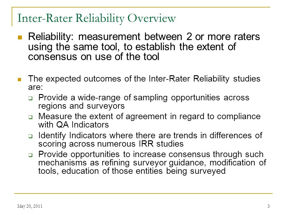 May 20, Inter-Rater Reliability Overview Reliability: measurement between 2 or more raters using the same tool, to establish the extent of consensus on use of the tool The expected outcomes of the Inter-Rater Reliability studies are: Provide a wide-range of sampling opportunities across regions and surveyors Measure the extent of agreement in regard to compliance with QA Indicators Identify Indicators where there are trends in differences of scoring across numerous IRR studies Provide opportunities to increase consensus through such mechanisms as refining surveyor guidance, modification of tools, education of those entities being surveyed
