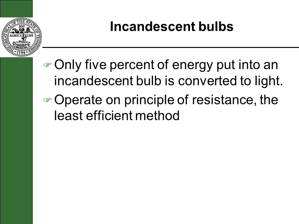 Incandescent bulbs F Only five percent of energy put into an incandescent bulb is converted to light. F Operate on principle of resistance, the least