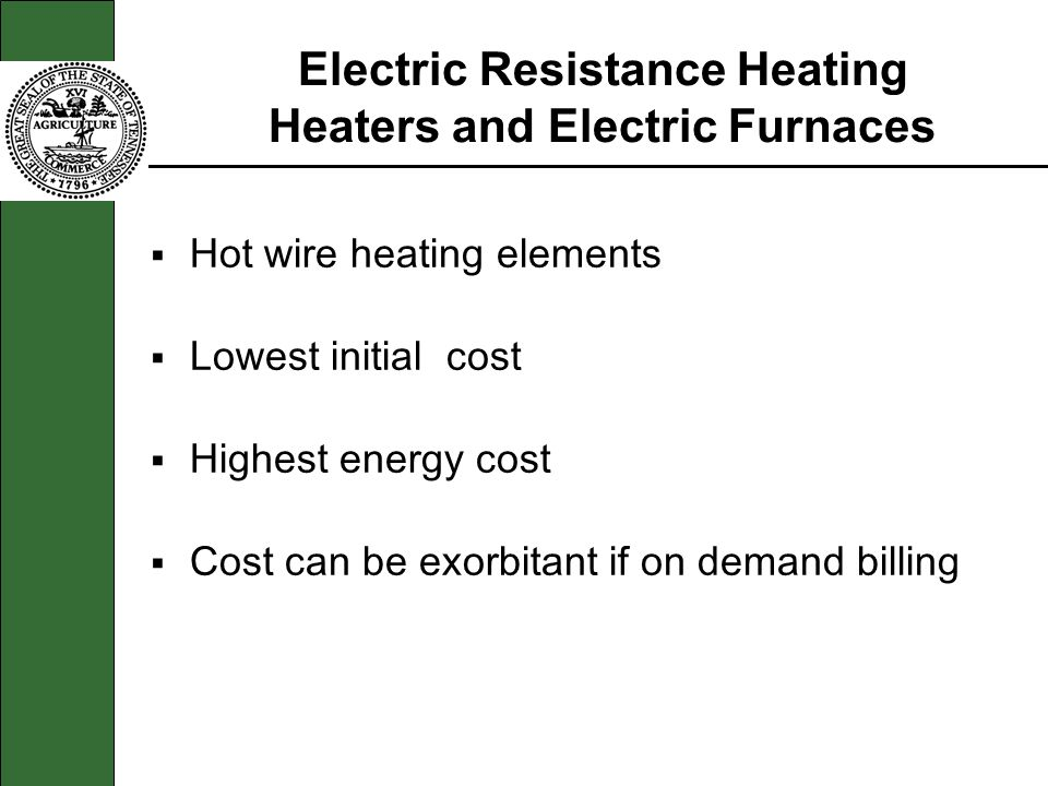 Electric Resistance Heating Heaters and Electric Furnaces Hot wire heating elements Lowest initial cost Highest energy cost Cost can be exorbitant if
