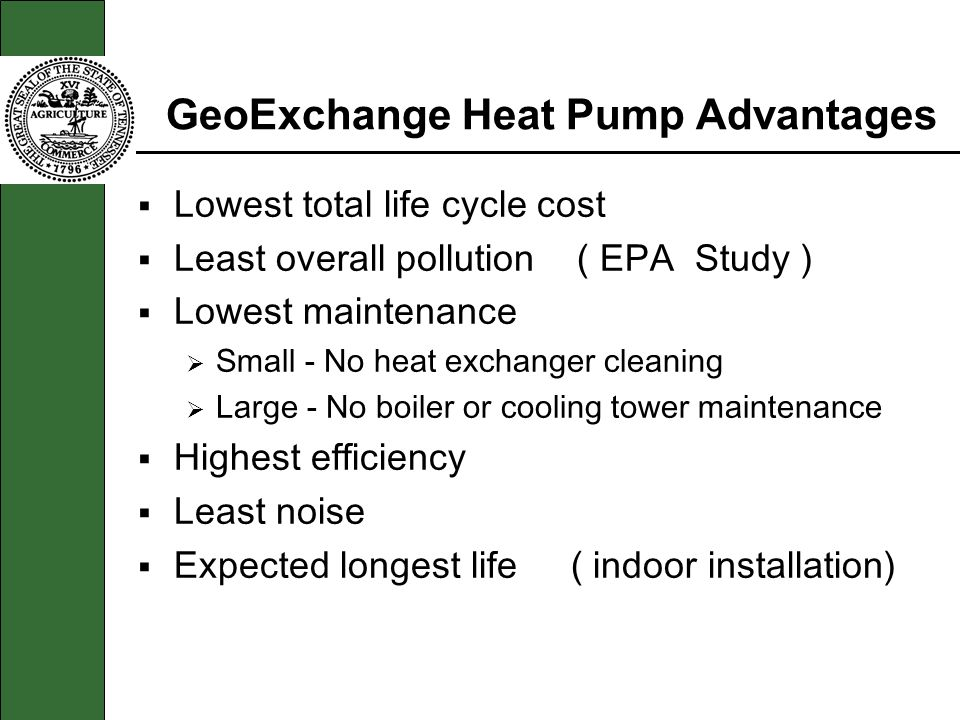 GeoExchange Heat Pump Advantages Lowest total life cycle cost Least overall pollution ( EPA Study ) Lowest maintenance Small - No heat exchanger clean