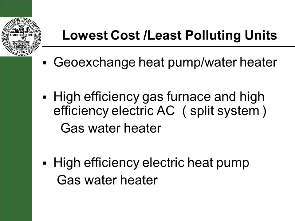 Lowest Cost /Least Polluting Units Geoexchange heat pump/water heater High efficiency gas furnace and high efficiency electric AC ( split system ) Gas
