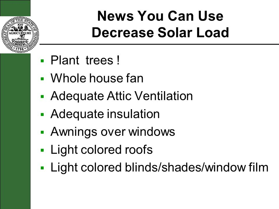 News You Can Use Decrease Solar Load Plant trees ! Whole house fan Adequate Attic Ventilation Adequate insulation Awnings over windows Light colored r