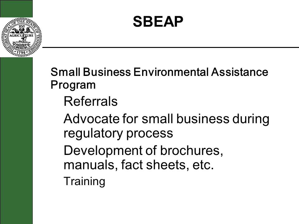 § Small Business Environmental Assistance Program Referrals Advocate for small business during regulatory process Development of brochures, manuals, f