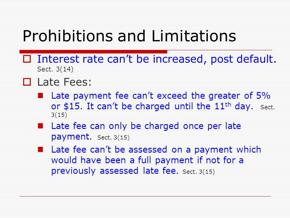 Prohibitions and Limitations Interest rate cant be increased, post default. Sect. 3(14) Late Fees: Late payment fee cant exceed the greater of 5% or $