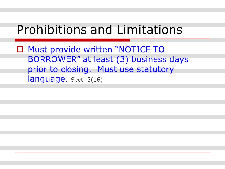 Prohibitions and Limitations Must provide written NOTICE TO BORROWER at least (3) business days prior to closing. Must use statutory language. Sect. 3