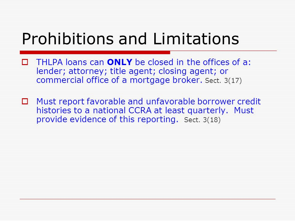 Prohibitions and Limitations THLPA loans can ONLY be closed in the offices of a: lender; attorney; title agent; closing agent; or commercial office of