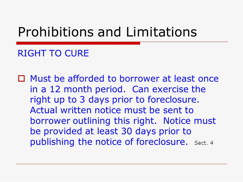 Prohibitions and Limitations RIGHT TO CURE Must be afforded to borrower at least once in a 12 month period. Can exercise the right up to 3 days prior