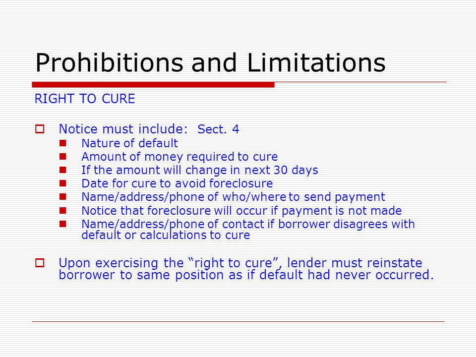 Prohibitions and Limitations RIGHT TO CURE Notice must include: Sect. 4 Nature of default Amount of money required to cure If the amount will change i