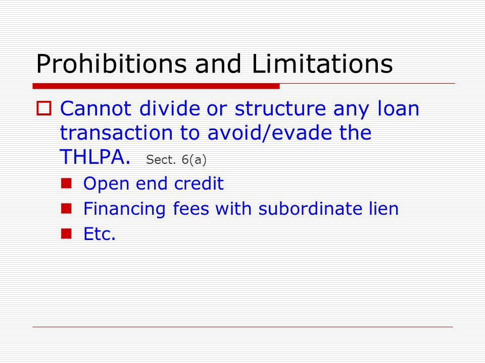 Prohibitions and Limitations Cannot divide or structure any loan transaction to avoid/evade the THLPA. Sect. 6(a) Open end credit Financing fees with