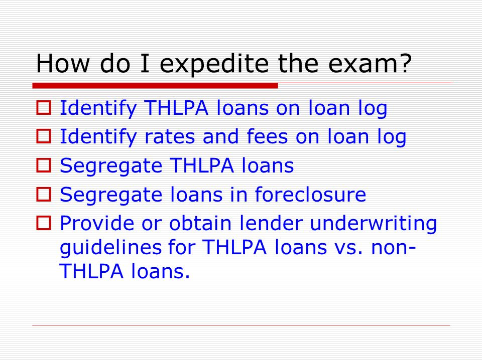 How do I expedite the exam? Identify THLPA loans on loan log Identify rates and fees on loan log Segregate THLPA loans Segregate loans in foreclosure