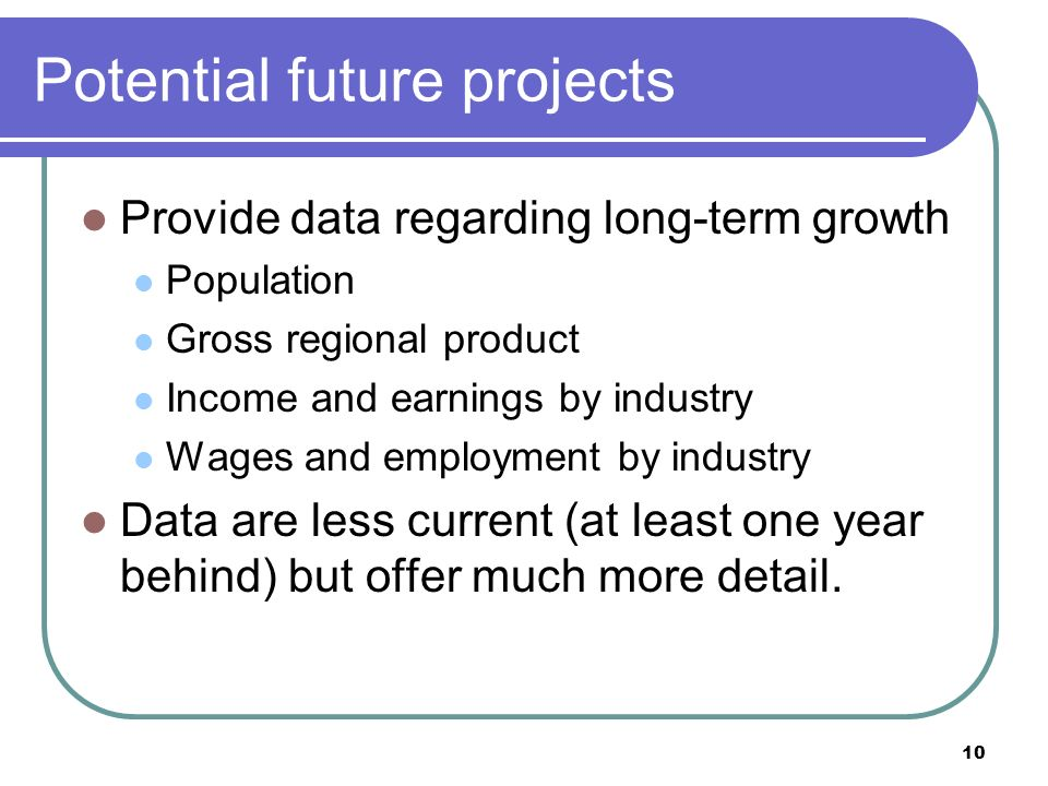 10 Potential future projects Provide data regarding long-term growth Population Gross regional product Income and earnings by industry Wages and employment by industry Data are less current (at least one year behind) but offer much more detail.